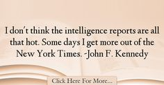 The most popular John F. Kennedy Quotes About intelligence - 38350 : I don't think the intelligence reports are all that hot. Some days I get more out of the New York Times. -John F. Kennedy Quotes, Intelligence Quotes, John F Kennedy, New York Times, Quotes About Smartness