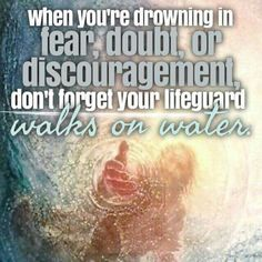 When you are drowning in  fear,doubt,or discouragement, don't forget your lifeguard walks on water