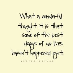 I love this quote. When i am having one of my bad days or just not a happy at the time it is amazing the know that things will get better and that i am going to have better days than today.