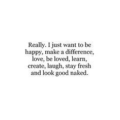 Gerçekten. Sadece mutlu olmak, bir fark yaratmak, aşk yapmak, sevilmek, öğrenmek, yaratmak, gülmek, taze kalmak ve çıplak görünmek istiyorum.
