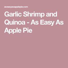 Garlic Shrimp and Quinoa - As Easy As Apple Pie