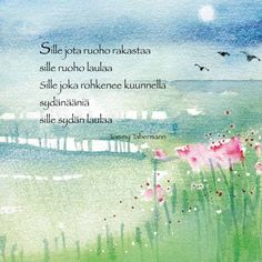 'To whom grass loves, grass is singing. To whom dares listen to heartbeats, heart is singing'. Freely translated. By one of Finland's most beloved poets Tommy Tabermann