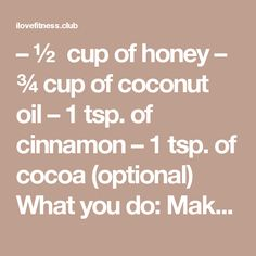 – ½ cup of honey – ¾ cup of coconut oil – 1 tsp. of cinnamon – 1 tsp. of cocoa (optional) What you do: Make well-blended paste by mixing all the ingredients together. Store in a glass jar and keep in the fridge. How to use it: Add 1-2 teaspoons of the mixture in a cup of freshly brewed coffee. Stir well and enjoy your morning fat-burning cup of coffee!