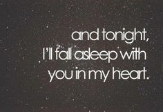 and tonight, I'll fall asleep with you in my heart and tears in my eyes.