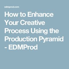 How to Enhance Your Creative Process Using the Production Pyramid - EDMProd