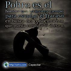 Pobre es el hombre que no invierte tiempo para estudiar el fracaso en busca del conocimiento que pueda conducirlo al éxito. Luis Fallas. http://selvv.com/capacitar/ #Selvv