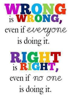 Wrong is Wrong, Right is Right. Amen  And it is never right to do wrong, to get someone to do right.