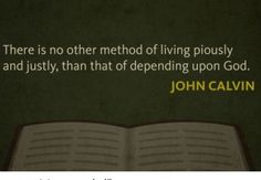 There is no other method of living piously and justly, than that of depending upon God. ~ John Calvin