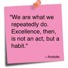 """""""We are what we repeatedly do.  Excellence, then, is not an act, but a habit.""""  Aristotle"""