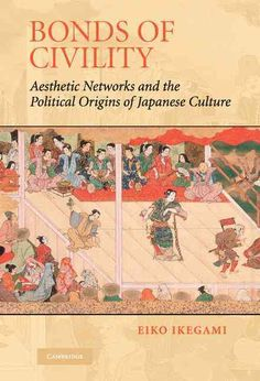 Bonds Of Civility: Aesthetic Networks And Political Origins Of Japanese Culture