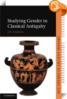Studying Gender in Classical Antiquity    :  This book investigates how varying practices of gender shaped people s lives and experiences across the societies of ancient Greece and Rome. Exploring how gender was linked with other socio-political characteristics such as wealth  status  age and life-stage  as well as with individual choices  in the very different world of classical antiquity is fascinating in its own right. But later perceptions of ancient literature and art have profoun...