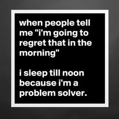 When people tell me 'I'm going to regret that in the morning'... I sleep til noon because I'm a problem solver