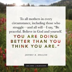 """To all mothers in every circumstance, including those who struggle—and all will—I say, 'Be peaceful. Believe in God and yourself. You are doing better than you think you are.'"""" —Elder Jeffrey R. Holland"""