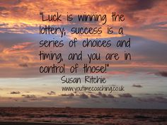 Luck is winning the lottery; success is a series of choices and timing, and you are in control of those! www.youtimecoaching.co.uk