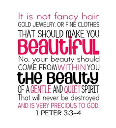 1 Peter 3:3-4 (NCV) - It is not fancy hair, gold jewelry, or fine clothes that should make you beautiful. No, your beauty should come from within you—the beauty of a gentle and quiet spirit that will never be destroyed and is very precious to God.