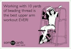 """Humor for Jewelry Making, Crafting, Beading """"Working with 10 yards of beading thread is the best upper arm workout EVER!"""""""