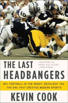 The Last Headbangers: NFL Football in the Rowdy, Reckless '70s - the Era That Created Modern Sports