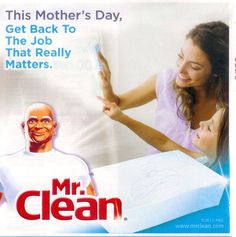 """This photo is an ad of a Mr. Clean product. The statement used for the ad is a form of sexism because it implies that """"moms"""" real job is to clean. This labels women as the housekeeper most of the time."""