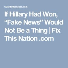 "If Hillary Had Won, ""Fake News"" Would Not Be a Thing 