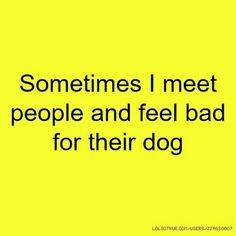 """""""Sometimes I meet people and feel bad for their dog."""" So true, and most of the time, for good reason."""