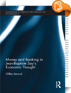 Money and Banking in Jean-Baptiste Say's Economic Thought    ::  <P>The aim of this work is to make available to English-language readers a translation of Jean-Baptiste Say's main texts on money and banking which were not at present accessible in English. The work includes chapters from his books<I> </I>taking into account the variants between the different editions, articles and hitherto unpublished manuscripts. Comprehension of these different texts is facilitated by an introduction ...