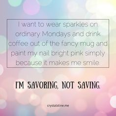 """Savoring Instead of Saving :: """"I want to wear sparkles on ordinary Mondays and drink coffee out of the fancy mug and paint my nail bright pink simply because it makes me smile. What will you do this week to savor a moment God has given you, instead of saving it away for the """"perfect"""" time?"""" // crystalstine.me"""