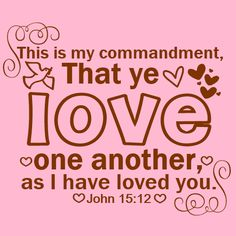 Bible verse - John 15:12  This is my commandment, That ye love one another, as I have loved you.