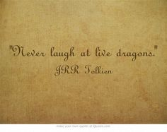 """Never laugh at live dragons, Bilbo you fool,"" he said to himself, and it became a favorite saying of his and later became a proverb."""