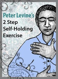 Peter Levine's 2-step-self-holding exercise ... The goal of this exercise is to calm the nervous system, bring the Self back into the body, develop more body awareness, and train one's own nervous system to remember what normal is like.