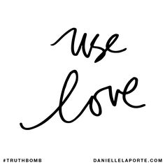 Use love. Subscribe: DanielleLaPorte.com #Truthbomb #Words #Quotes