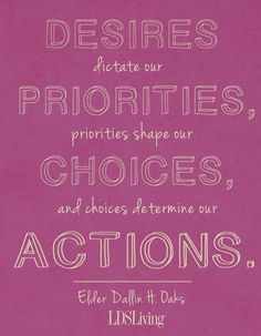 """""""Desires dictate our priorities, priorities shape our choices, and choices determine our actions."""" --Elder Dallin H. Oaks"""