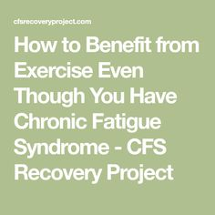 How to Benefit from Exercise Even Though You Have Chronic Fatigue Syndrome - CFS Recovery Project