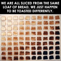 We are all sliced from the same loaf of Bread, we just happen to be toasted differently