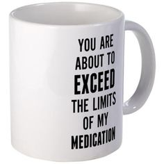You are about to exceed the limits of my medicatio 11 oz Ceramic Mug You are about to exceed the limits of my medicatio by omadesign - CafePress Funny Coffee Cups, Cute Coffee Mugs, Cute Mugs, Funny Mugs, Funny Gifts, Coffee Mug Quotes, Coffee Humor, Beer Quotes, Just For Laughs