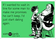 If I wanted to wait in line for some man to make me promises he can't keep, I'd just start dating again.