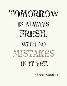 Tomorrow is always fresh, with no mistakes in it yet.