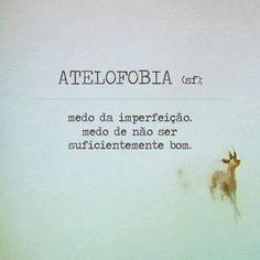 .ATELOFOBIA: medo da imperfeição, medo de não ser suficientemente bom.
