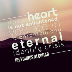 The Official MFI® Blog: Quote of the Day: 'If your heart is not enlightened, you are in a perpetual and eternal identity crisis.' - His Holiness Younus AlGohar