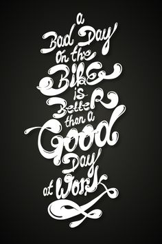 A bad day on the bike is better than a good day at work...