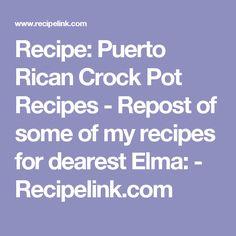 Recipe: Puerto Rican Crock Pot Recipes - Repost of some of my recipes for dearest Elma: - Recipelink.com