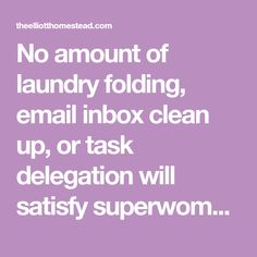 No amount of laundry folding, email inbox clean up, or task delegation will satisfy superwoman's hunger. She has potential to live up to and an epic life to live.