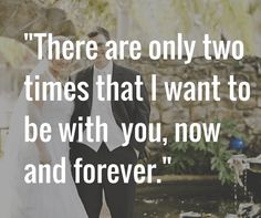 There are only two times that I want to be with  you, now and forever.