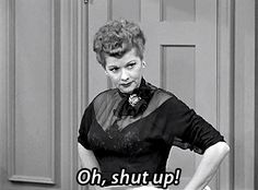"I Love Lucy's GIFs ""Oh, shut up!"" episode"