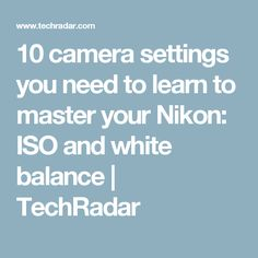10 camera settings you need to learn to master your Nikon: ISO and white balance | TechRadar