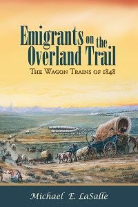 """""""Emigrants on the Overland Trail: The Wagon Trains of 1848"""" by Michael E. LaSalle — Presenting the """"lost"""" year of the overland emigrants in 1848, this volume sheds light on the journey of the men, women, children, and the wagon trains that made the challenging trek from Missouri to Oregon and California."""