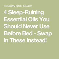4 Sleep-Ruining Essential Oils You Should Never Use Before Bed - Swap In These Instead!