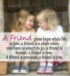 A Friend Gives Hope When Life Is Low, A Friend Is A Place When You Have Nowhere To Go, A Friend Is Honest, A Friend Is True. A Friend Is Precious, A Friend Is You quotes quote friend friendship quotes friend quotes quotes for friends quotes on friendship