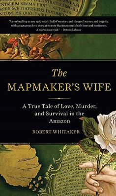 The Mapmaker's Wife: A True Tale Of Love, Murder, And Survival In The Amazon by Robert Whitaker