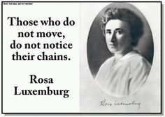 """Those who do not move, do not notice their chains."" -Rosa Luxemburg"