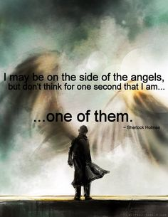 I may be on the side of the angels, but don't think for one second that I am one of them.